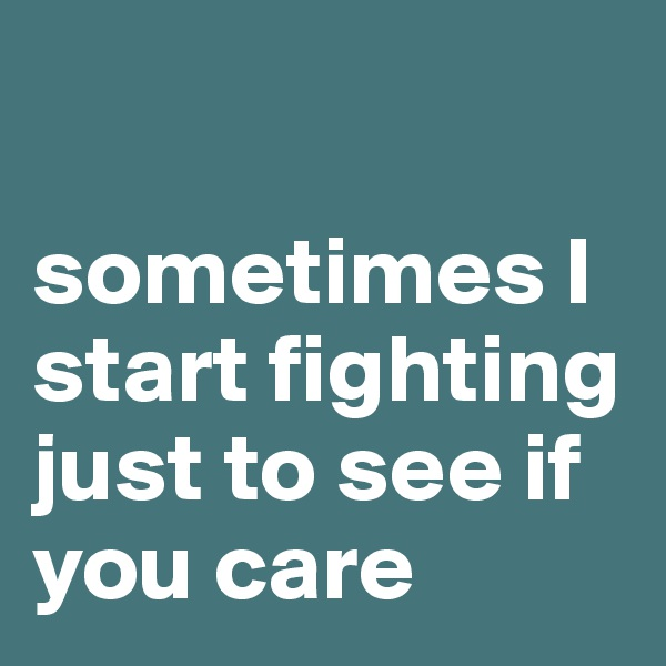 sometimes I start fighting just to see if you care