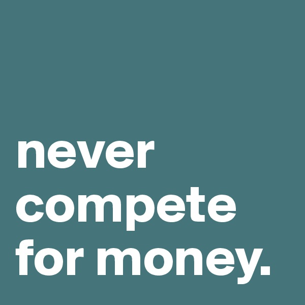 never compete for money.