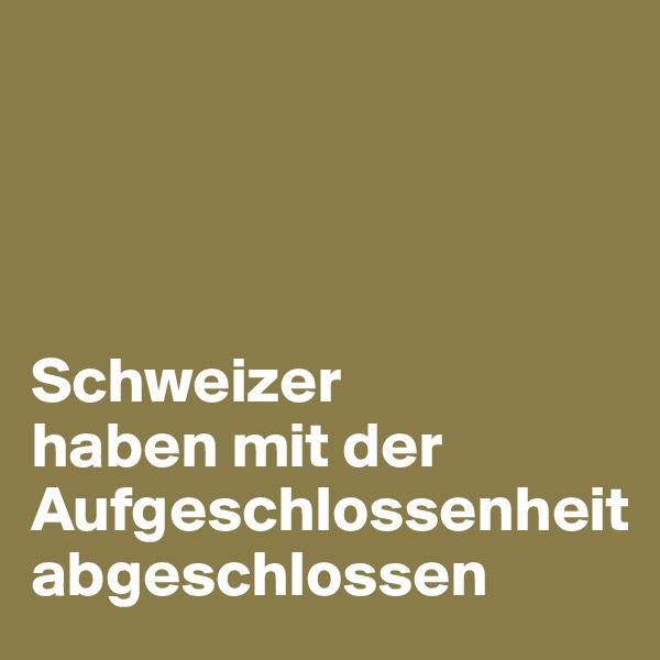 Schweizer  haben mit der Aufgeschlossenheit  abgeschlossen