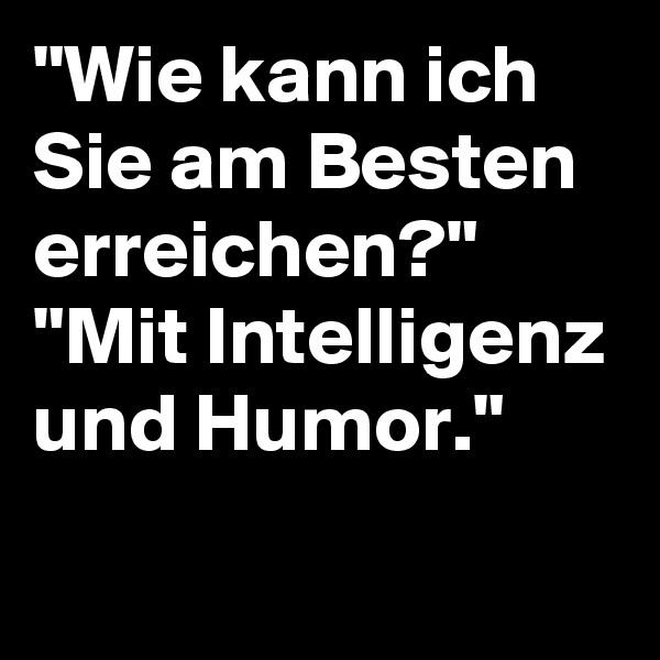 """""""Wie kann ich Sie am Besten erreichen?"""" """"Mit Intelligenz und Humor."""""""