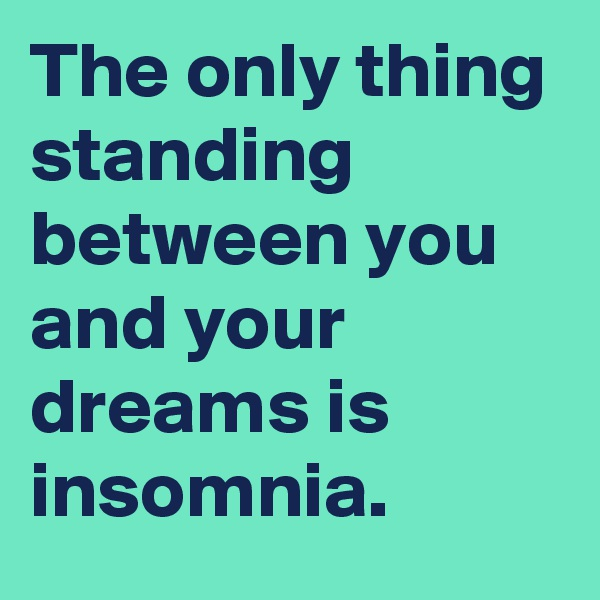 The only thing standing between you and your dreams is insomnia.