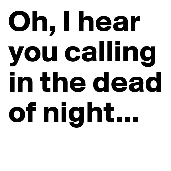 Oh, I hear you calling in the dead of night...