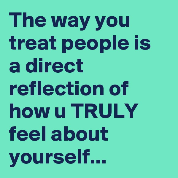 The way you treat people is a direct reflection of how u TRULY feel about yourself...