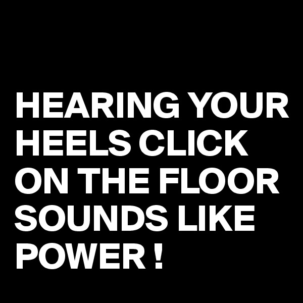 HEARING YOUR HEELS CLICK ON THE FLOOR SOUNDS LIKE POWER !