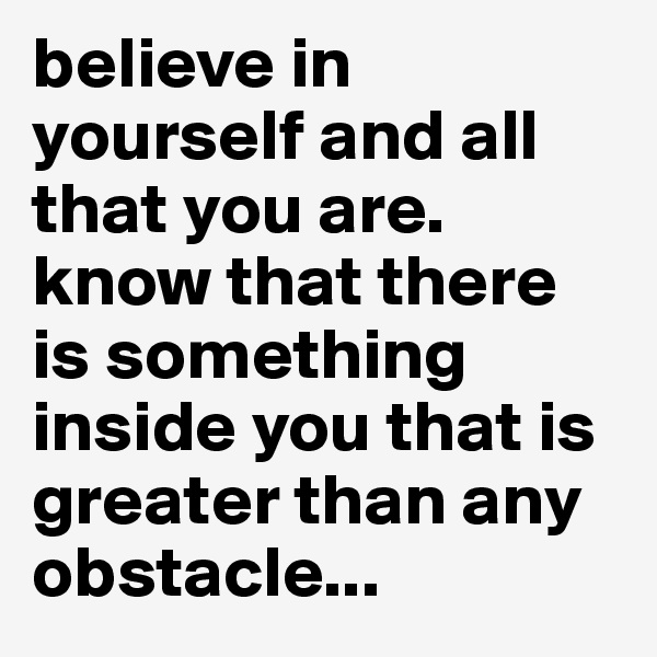 believe in yourself and all that you are. know that there is something inside you that is greater than any obstacle...
