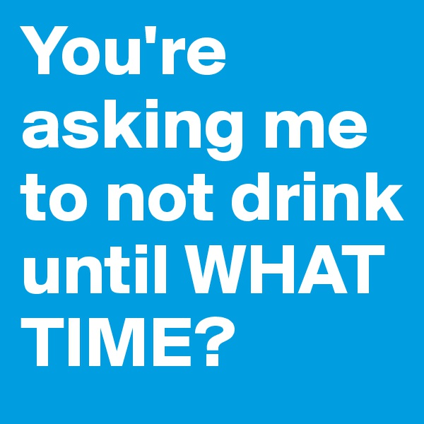 You're asking me to not drink until WHAT TIME?