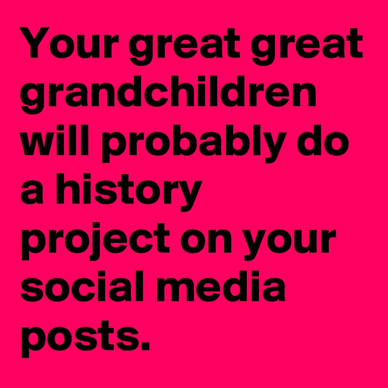 Your great great grandchildren will probably do a history project on your social media posts.