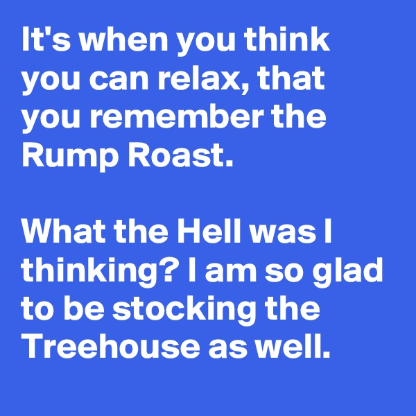 It's when you think you can relax, that you remember the Rump Roast.  What the Hell was I thinking? I am so glad to be stocking the Treehouse as well.
