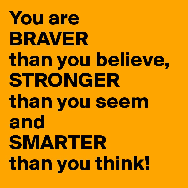 You are  BRAVER  than you believe, STRONGER  than you seem and  SMARTER  than you think!