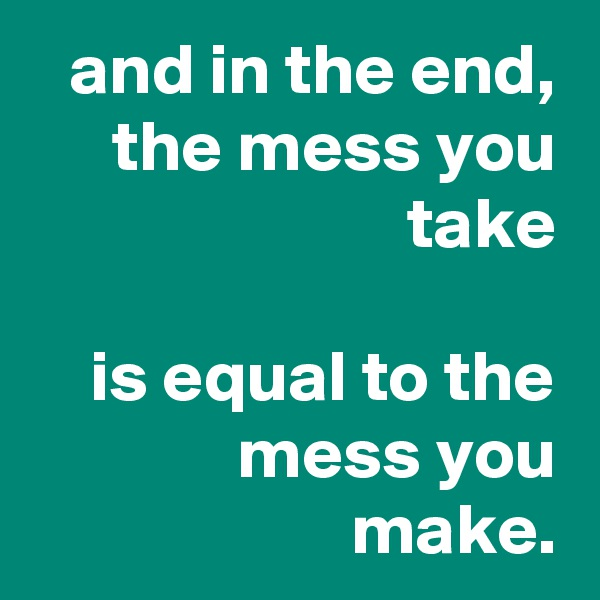 and in the end, the mess you take  is equal to the mess you make.
