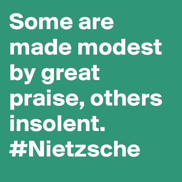 Some are made modest by great praise, others insolent. #Nietzsche