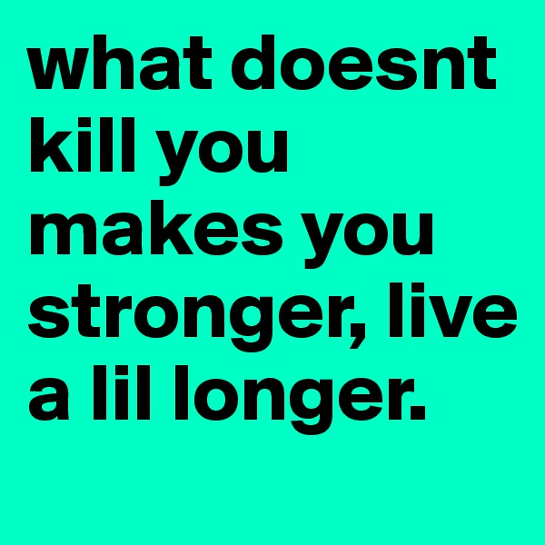what doesnt kill you makes you stronger, live a lil longer.