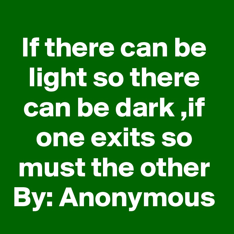 If there can be light so there can be dark ,if one exits so must the other By: Anonymous