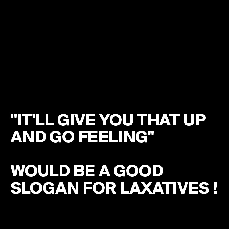 """IT'LL GIVE YOU THAT UP AND GO FEELING""   WOULD BE A GOOD SLOGAN FOR LAXATIVES !"