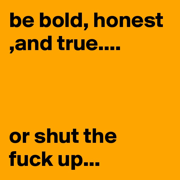 be bold, honest ,and true....    or shut the fuck up...