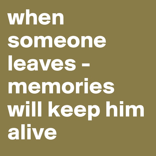 when someone leaves - memories will keep him alive