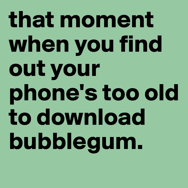that moment when you find out your phone's too old to download bubblegum.