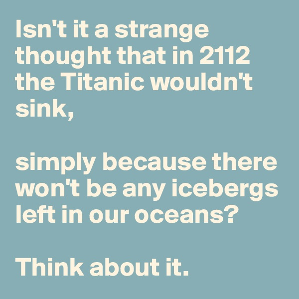 Isn't it a strange thought that in 2112 the Titanic wouldn't sink,   simply because there won't be any icebergs left in our oceans?   Think about it.