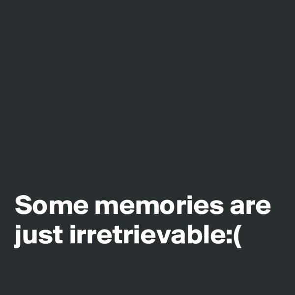 Some memories are just irretrievable:(