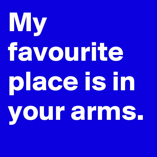 My favourite place is in your arms.