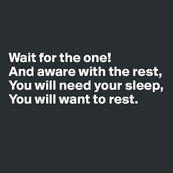 Wait for the one! And aware with the rest,  You will need your sleep,  You will want to rest.