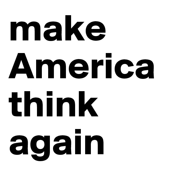 make America think again