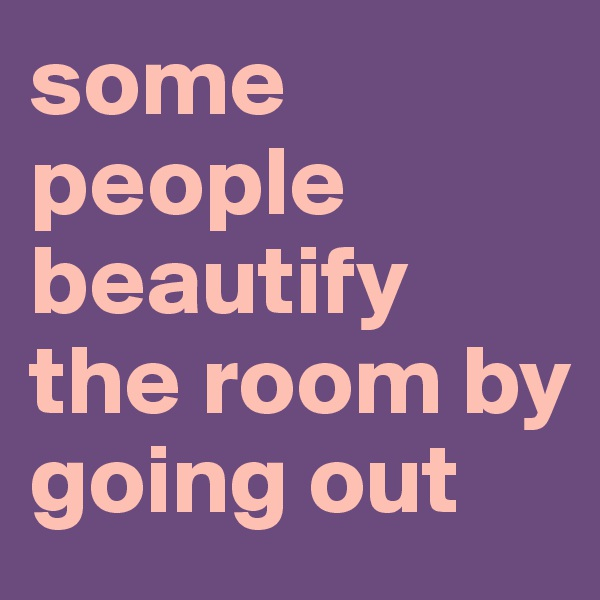 some people beautify the room by going out