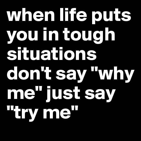 "when life puts you in tough situations don't say ""why me"" just say  ""try me"""