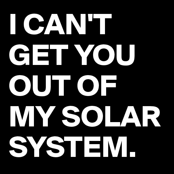 I CAN'T GET YOU OUT OF MY SOLAR SYSTEM.