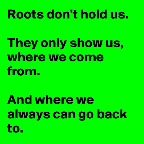 Roots don't hold us.  They only show us, where we come from.   And where we always can go back to.