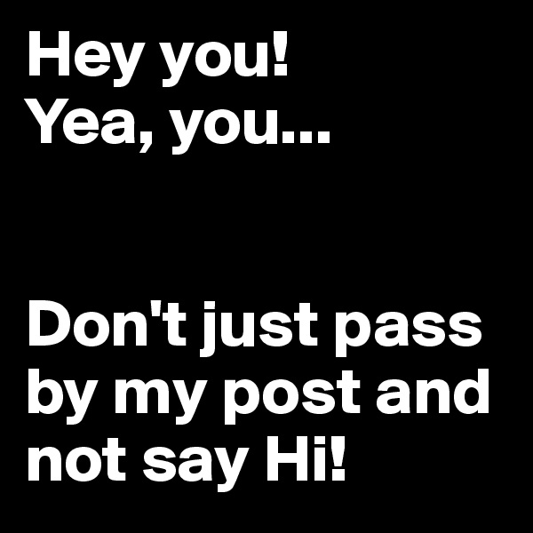 Hey you!  Yea, you...   Don't just pass by my post and not say Hi!