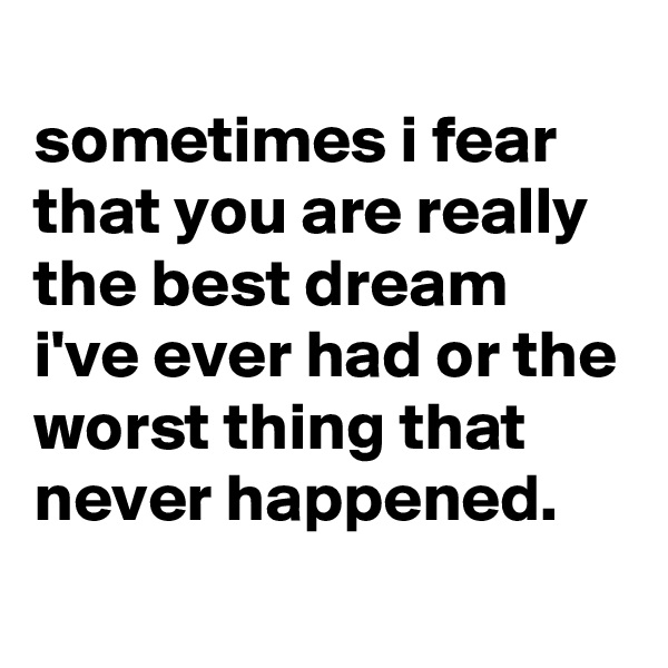 sometimes i fear that you are really the best dream i've ever had or the worst thing that never happened.