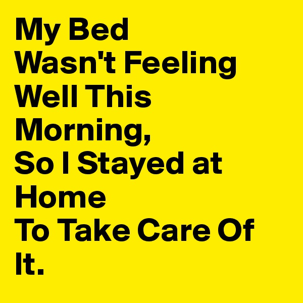 My Bed Wasn't Feeling Well This Morning, So I Stayed at Home  To Take Care Of It.