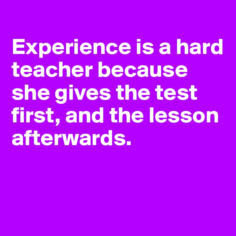Experience is a hard teacher because she gives the test first, and the lesson afterwards.