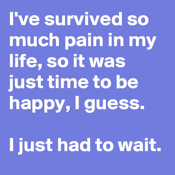 I've survived so much pain in my life, so it was just time to be happy, I guess.  I just had to wait.