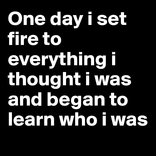 One day i set fire to everything i thought i was and began to learn who i was