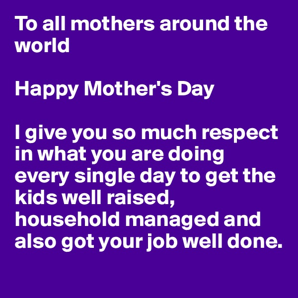 To all mothers around the world  Happy Mother's Day  I give you so much respect in what you are doing every single day to get the kids well raised, household managed and also got your job well done.