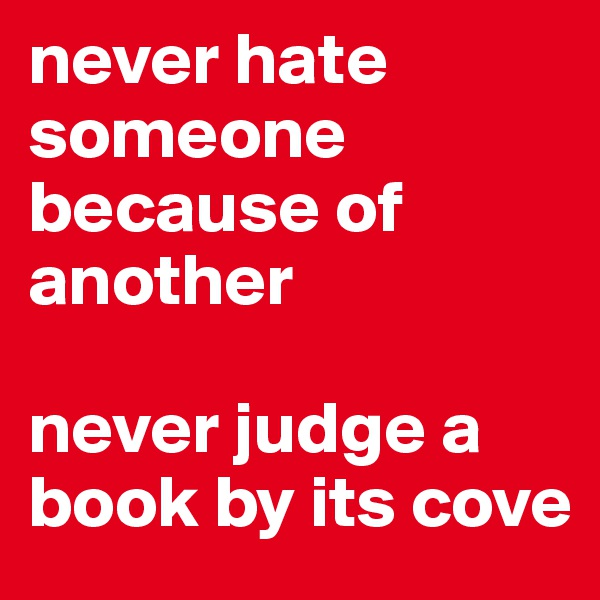 never hate someone because of another   never judge a book by its cove