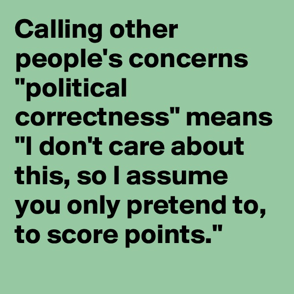 """Calling other people's concerns """"political correctness"""" means """"I don't care about this, so I assume you only pretend to, to score points."""""""