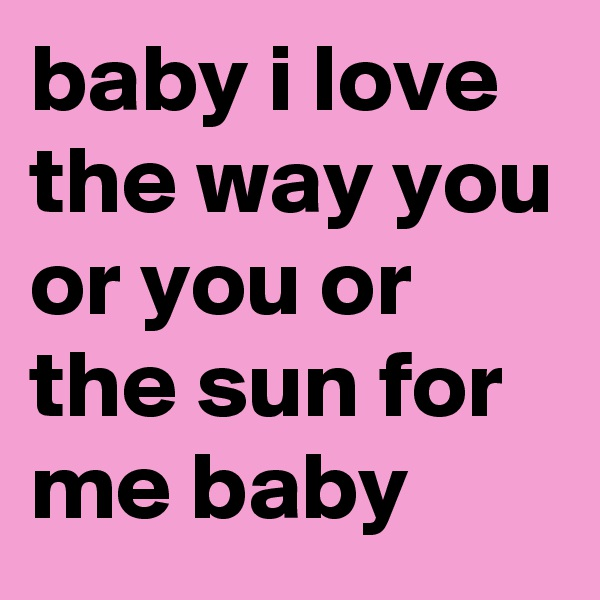 baby i love the way you or you or the sun for me baby
