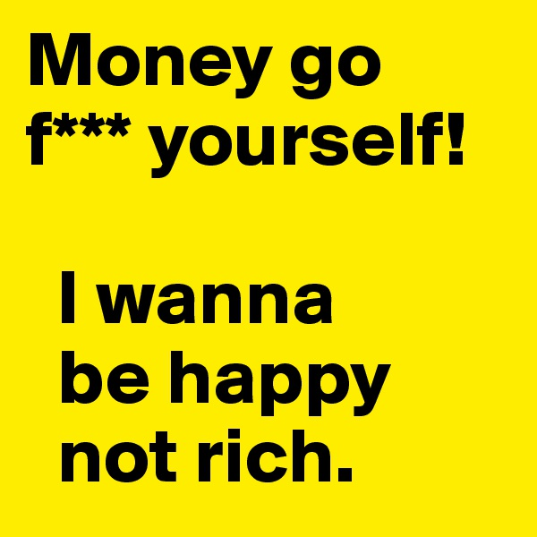Money go f*** yourself!     I wanna   be happy   not rich.