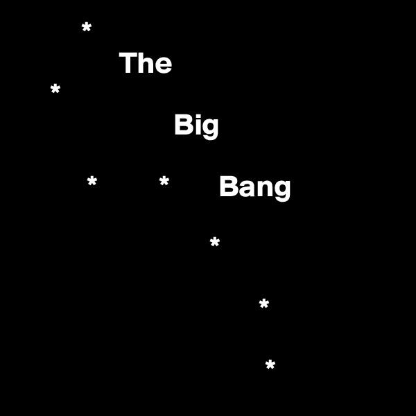 *                                                      The      *                                              Big                             *          *        Bang                                                              *                                                                       *                                          *