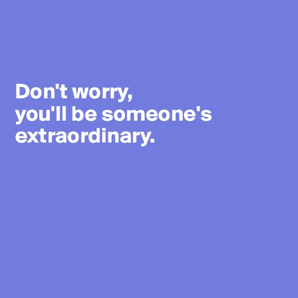 Don't worry,  you'll be someone's extraordinary.