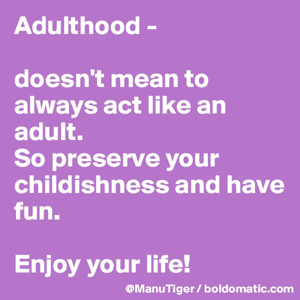 Adulthood -  doesn't mean to always act like an adult.  So preserve your childishness and have fun.   Enjoy your life!