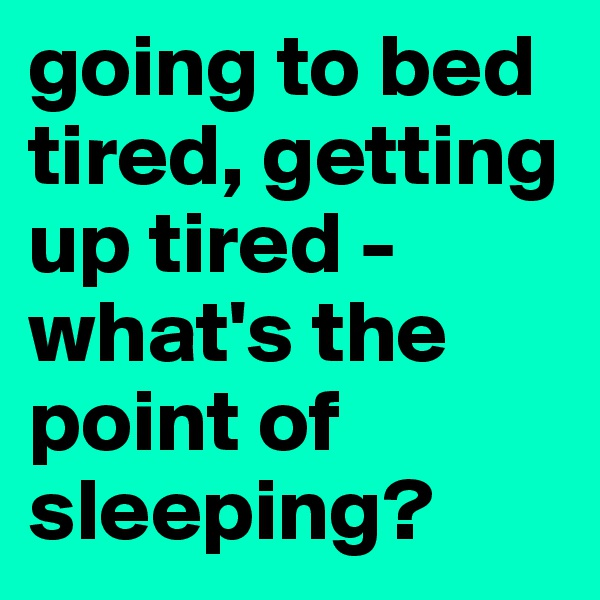 going to bed tired, getting up tired - what's the point of sleeping?