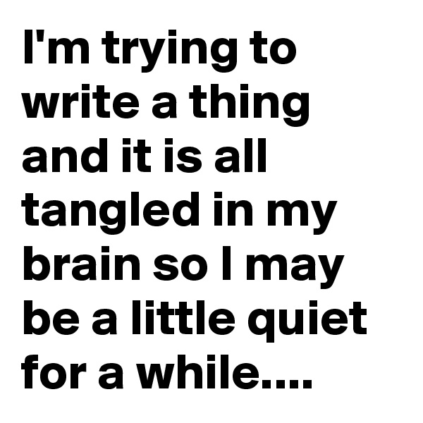 I'm trying to write a thing and it is all tangled in my brain so I may be a little quiet for a while....