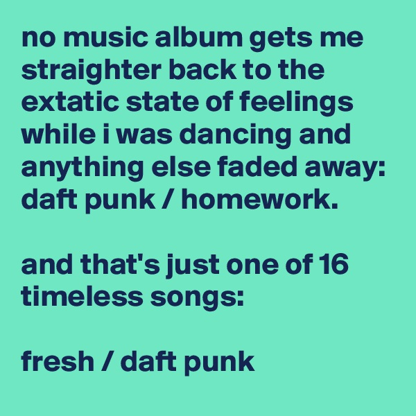 no music album gets me straighter back to the extatic state of feelings while i was dancing and anything else faded away: daft punk / homework.  and that's just one of 16 timeless songs:  fresh / daft punk
