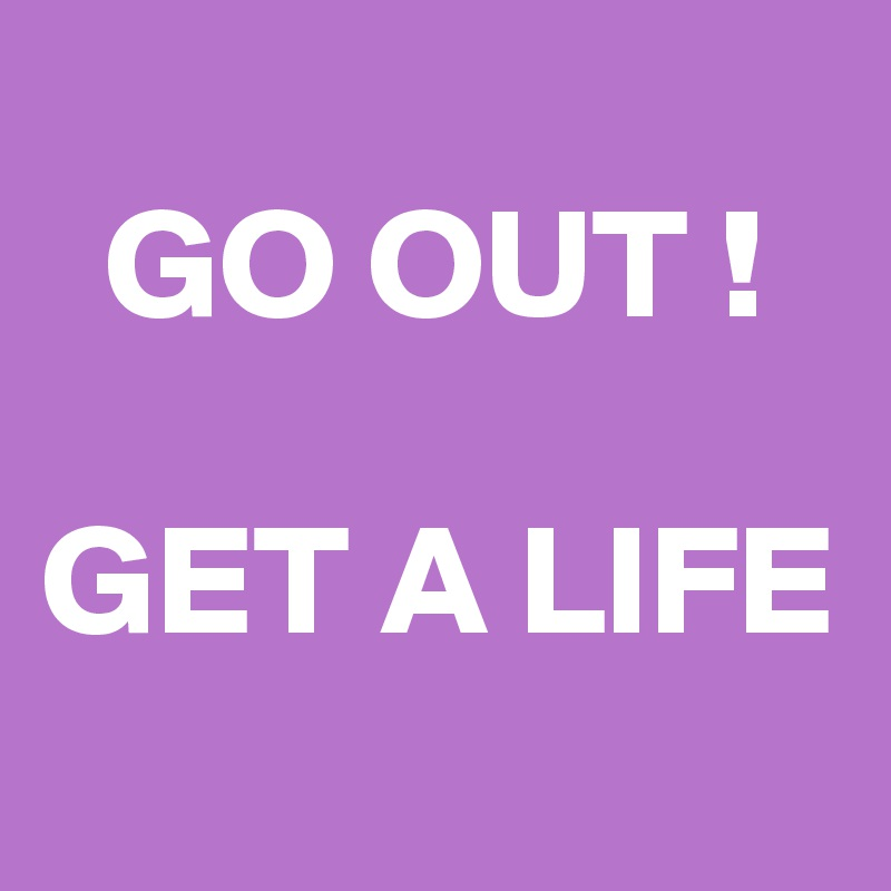 GO OUT !  GET A LIFE