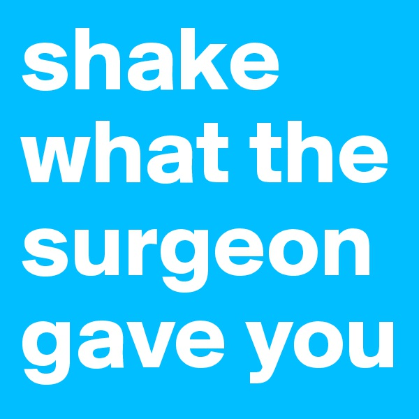 shake what the surgeon gave you