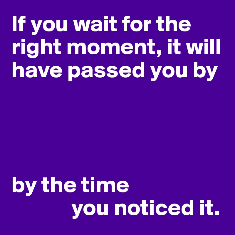 If you wait for the right moment, it will have passed you by     by the time               you noticed it.